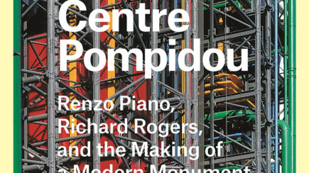 Centre Pompidou: Renzo Piano, Richard Rogers, and the Making of a Modern Monument